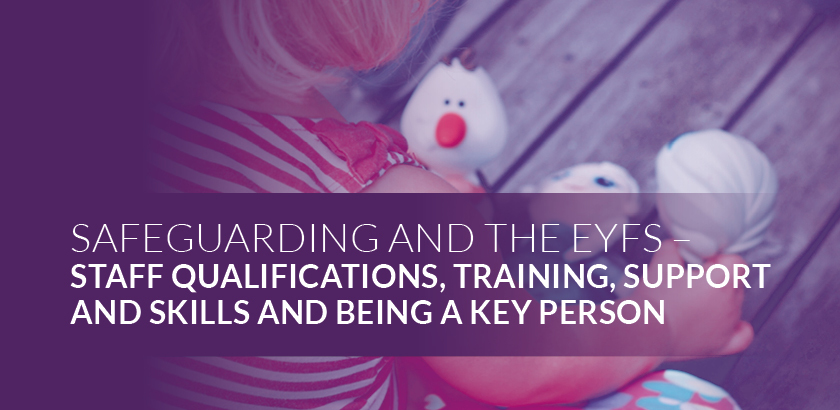 EYFS Safeguarding – Staff qualifications, training, support and skills, and being a Key person