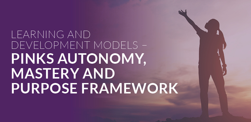 Learning and Development Models – Pink's Autonomy, Mastery and Purpose Framework